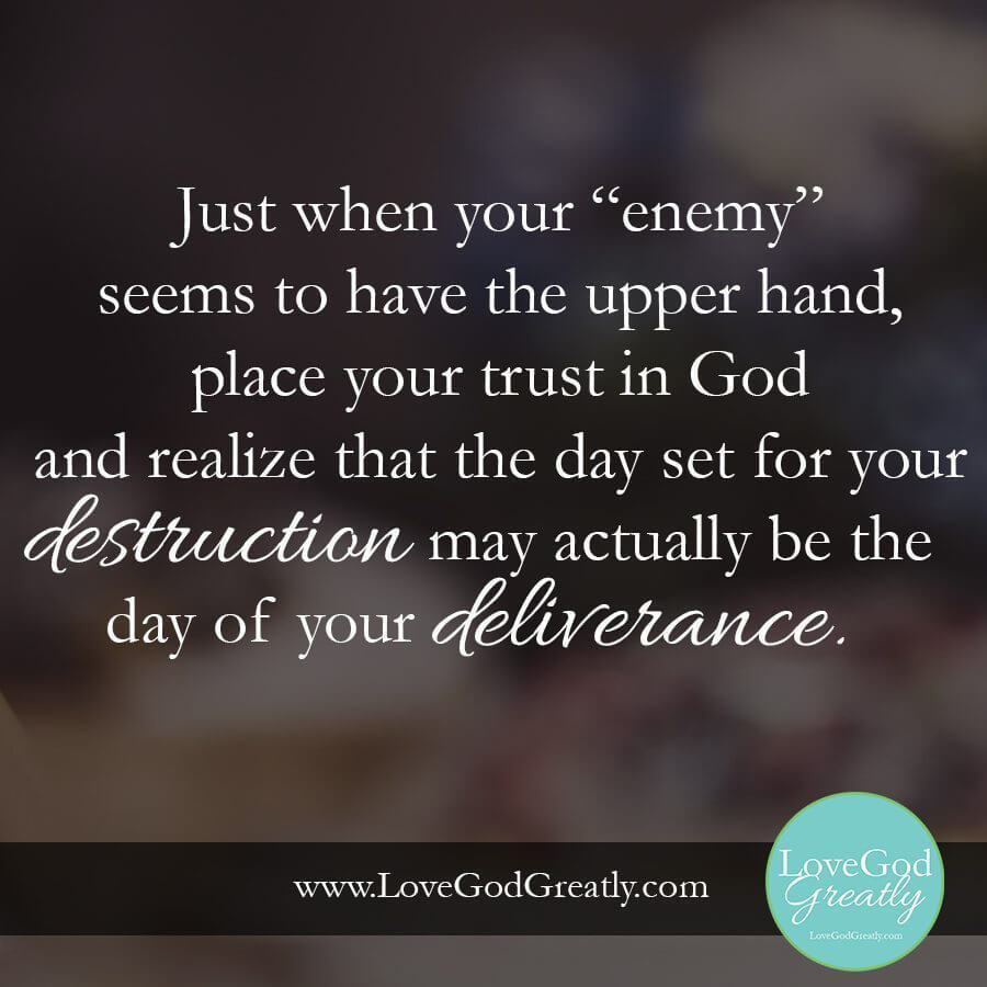 "Just when your ""enemy"" seems to have the upper hand, place your trust in God and realize that the day set for your destruction may actually be the day of your deliverance. ~ Angela"