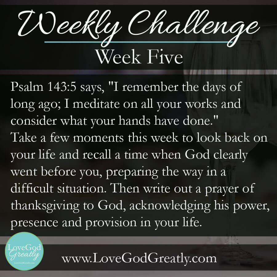 """Esther Study {Week 5} Challenge: Psalm 143:5 says, """"I remember the days of long ago; I meditate on all your works and consider what your hands have done."""" Take a few moments this week to look back on your life and recall a time when God clearly went before you, preparing the way in a difficult situation. Then write out a prayer of thanksgiving to God, acknowledging his power, presence and provision in your life."""