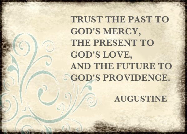 Trust the past to God's mercy, the present to God's love and the future to God's providence ~ Augustine #LoveGodGreatly